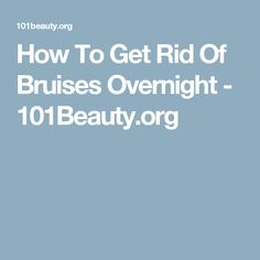 How To Get Rid Of Bruises Overnight - 101Beauty.org