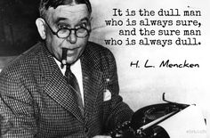 """It is the dull man who is always sure, and the sure man who is always dull. / H.L. Mencken (1880-1956) American writer and journalist [Henry Lewis Mencken] """"The National Letters,"""" Prejudices: Second Series (1920)"""