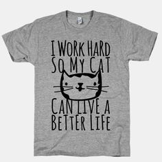 Haha! Yes! 'I work hard so my cat can live a better life' http://www.lookhuman.com/design/37924-i-work-hard-so-my-cat-can-live-a-better-life?pp=1&utm_content=bufferfe2d9&utm_medium=social&utm_source=pinterest.com&utm_campaign=buffer