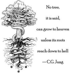 """""""No tree, it is said, can grow to heaven unless its roots reach down to hell."""" - C.G. Jung 