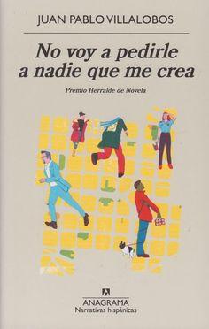 NO VOY A PEDIRLE A NADIE QUE ME CREA Juan Pablo Villalobos. Anagrama, 2016. El último Premio Herralde de novela es esta novela negra de humor aún más negro en la que el escritor mexicano  toma como punto de partida su propia historia para relatar cómo un estudiante se ve involucrado en una trama delictiva que no acaba de entender muy bien. . Búscalo en http://absys.asturias.es/cgi-abnet_Bast/abnetop?ACC=DOSEARCH&xsqf01=pedirle+villalobos+anagrama