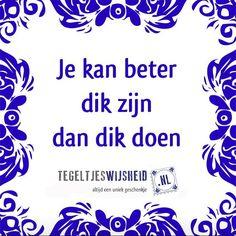 Je kunt beter dik zijn, dan dik doen. Of is het andersom?   Volg ons en like deze tegeltjeswijsheid. Tag gerust een 'dikke' vriend of vriendin! Voor een origineel cadeautje of een leuk gedenkidee kun je terecht op www.tegeltjeswijsheid.nl #tegel #dik #tegeltje #tekst #tegeltjesspreuk #tegeltjeswijs #cadeau #cadeautje #herinnering #quote #humor #lol #blauw #dutch #delfts #gezegde #grappig #holland #hollands #idee #instaquote #memory idee