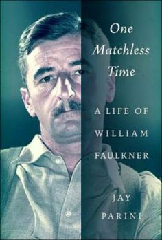 One Matchless Time: A Life of William Faulkner, Jay Parini  Parini's book about the great Southern writer delves into his personal history...