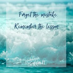 If we don't make mistakes, we don't learn. Take the lesson and move on.  www.JohannaBurkhardt.com