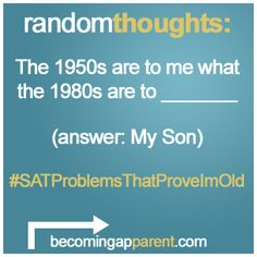 The 1950s are to me what the 1980s are to _______        a) Apples    b) The Great Depression    c) My Son    d) All of the above        The answer is… c) My Son.      #newdad #parenting #blog #kids #babies #dads #SATProblemsThatProveImOld