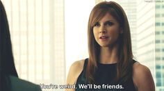 """Favourite quotes: """"You're weird. We'll be friends."""" Donna Paulsen to Rachel Zane (Suits)"""