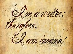 I'm A Writer! by ~Aysleth on deviantART  I understand now why I'm crazy! I'll have to start telling people....
