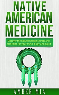 Native American Medicine: Discover the Natural Healing Secrets and Remedies for Your Mind, Body and Spirit (Natural Remedies, Native American Spirituality, ... Remedies, Naturopathy, lllness, Book 1) by Amber Mia, http://www.amazon.com/dp/B00UUKRVLQ/ref=cm_sw_r_pi_dp_26emvb1ZS26NJ