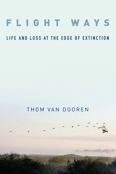Flight Ways: Life and Loss at the Edge of Extinction (Critical Perspectives on Animals: Theory, Culture, Science, and Law) by Thom van van Dooren: How mass extinction threatens us.  #Science #Extinction_Studies