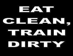 Eat clean, train dirty.