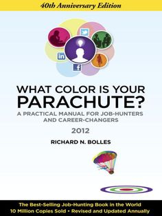 What Color Is Your Parachute? 2012  A Practical Manual for Job-Hunters and Career-Changers by Richard N. Bolles    The 40th Edition. This is not your father's Parachute; and not your mother's, either. They'd be astounded at the changes. This book keeps building--in insight, helpfulness, relevance, and urgency--through new invention and information each year. And this year it's the critical resource to help Americans (and others) get back to work.
