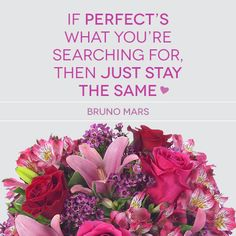 Romantic Quote from an amazing artist: If perfect's what you're searching for, then just stay the same <3 #BrunoMars #inspirational