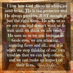I love how God places us where we need to be… He is our protector and He always provides JUST enough at just the right time… He uses us as we are now and doesn't want us to wait until we think we are ready… He uses us as we are, because in Gods … Love Life Quotes, Quotes About God, Right Time, Godly Woman, Bible Verses Quotes, Christian Inspiration, Just Me, Inspire Me, Thats Not My