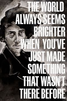 """""""The world always seems brighter when you've just made something that wasn't there before.""""  - Neil Gaiman"""