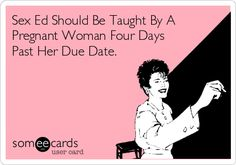 Free and Funny Baby Ecard: Sex Ed Should Be Taught By A Pregnant Woman Four Days Past Her Due Date. Create and send your own custom Baby ecard. Funny Shit, Haha Funny, Funny Stuff, Funny Texts, Funny Things, 9gag Funny, Hilarious Memes, Thats The Way, That Way
