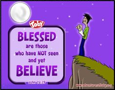 Blessed are those who have not seen and yet believed. John 20:29