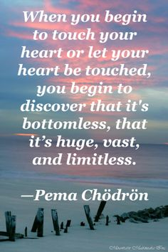 """When you begin to touch your heart or let your heart be touched, you begin to discover that it's bottomless, that it's huge, vast, and limitless.""   ~ Pema Chodron"