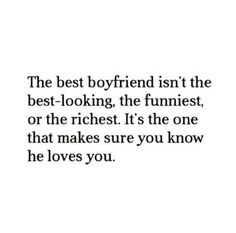 The best boyfriend isn't the best-looking, the funniest or the richest. It's the one that makes sure you know he loves you. #quote