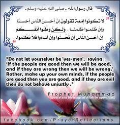 "لا تَكونوا إمَّعةً، تقولونَ: إن أحسنَ النَّاسُ أحسنَّا، وإن ظلموا ظلَمنا، ولَكن وطِّنوا أنفسَكم، إن أحسنَ النَّاسُ أن تُحسِنوا، وإن أساءوا فلا تظلِموا   Messenger of Allah prophet Muhammad (PBUH) Said : Do not let yourselves be 'yes-men',  saying 'If the people are good then we will be good' .and if they are wrong then we will be wrong Rather, make up your own minds  if the people are good then you are good,  and if they are evil then do not behave unjustly."" #Hadith"
