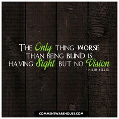 The only thing worse than being blind is having sight but no vision Helen Keller - Search more graphics and quotes at Commentwarehouse.com.