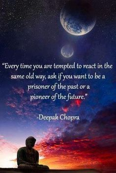 Sunset Quote by Deepak Chopra - Every time you are tempted to react in the same old way, ask if you want to be a prisoner of the past or a pioneer of the future. Life Quotes Love, Great Quotes, Quotes To Live By, Me Quotes, Inspirational Quotes, Finding Peace Quotes, Motivational Quotes, Famous Quotes, Happy Quotes