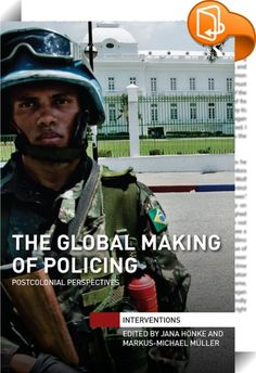 The Global Making of Policing    ::  <P>This edited volume analyses the global making of security institutions and practices in our postcolonial world. The volume will offer readers the opportunity to gain a deeper understanding of the global making of how security is thought of and practiced, from US urban policing, diaspora politics and transnational security professionals to policing encounters in Afghanistan, Palestine, Colombia or Haiti. </P> <P></P> <P>It critically examines and ...