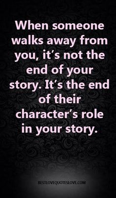 When someone walks away from you, it's not the end of your story. It's the end of their character's role in your story.