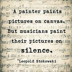 """""""A painter paints pictures on canvas, but musicians paint their pictures on silences"""" #RRM #Musicians @Leopold Stokowski"""