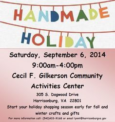 Shop for all your Holidays at the Handmade Holidays Craft Show! Saturday, September 6, 2014 9:00am to 4:00pm Cecil F. Gilkerson Activity Center 305 South Dogwood Drive Harrisonburg, VA 22801