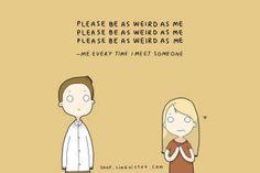 I need someone weird!