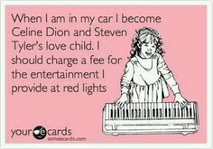 when i am in my car i become celine dion and steven tyler's love child. i should charge a fee for the entertainment i provide at red lights