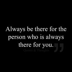 Always be there for the person who is always there for you. You know who he is.