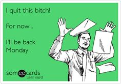 Funny Workplace Ecard: I quit this bitch! For now... I'll be back Monday.