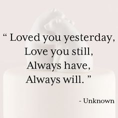 "Love Quote: ""Loved you yesterday, love you still. Always have, always will."" - Uknown"