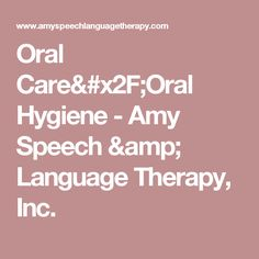 Oral Care/Oral Hygiene -   Amy Speech & Language Therapy, Inc.