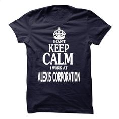 I can't Keep Calm I Work at Alexis Corporation T Shirt, Hoodie, Sweatshirts - t shirt designs #fashion #T-Shirts