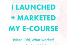Exactly How I Launched and Marketed My E-Course: What I Did,...