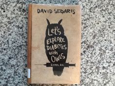 Let's Explore Diabetes With Owls  Essays, Etc. by David Sedaris - Let's explore all kinds of stuff with David Sedaris!  His stories never get old, and I keep reading knowing the next really funny bit is just around the page.
