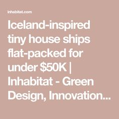 Iceland-inspired tiny house ships flat-packed for under $50K | Inhabitat - Green Design, Innovation, Architecture, Green Building