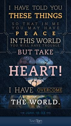 "faithful-in-christ: "" ""John (NIV) ""I have told you these things, so that in me you may have peace. In this world you will have trouble. But take heart! I have overcome the world. We Are The World, In This World, Bible Scriptures, Bible Quotes, Bible Quotations, Fear Quotes, Biblical Quotes, John 16 33, Overcome The World"