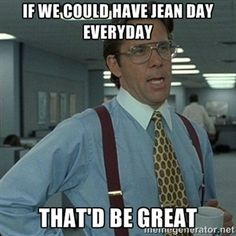 If we could have jean day everyday that'd be great | Yeah that'd be great...