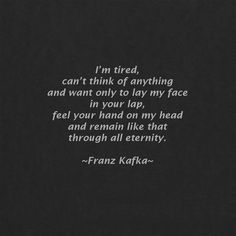 """""""and want only to lay my face in your lap, feel your hand on my head ..."""" -Franz Kafka"""