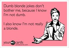 Dumb blonde jokes don't bother me, because I know I'm not dumb. I also know I'm not really a blonde.