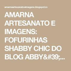AMARNA ARTESANATO E IMAGENS: FOFURINHAS SHABBY CHIC DO BLOG ABBY'S PAPERIE GARDEN - clique nas imagens para ampliá-las