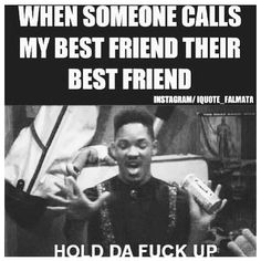 When someone calls your best friend their best friend.. Hold up!! Lmao