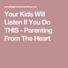 Your Kids Will Listen If You Do THIS - Parenting From The Heart