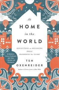 At Home in the World - Reflections on Belonging while Wandering the Globe   Tsh Oxenreider