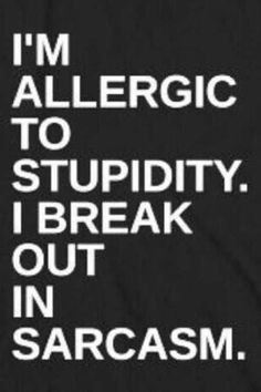 I'm allergic to stupidity. I break out in sarcasm.