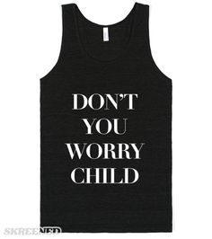 Don't You Worry Child (Tank) Don't You Worry, Child Printed on Skreened Tank