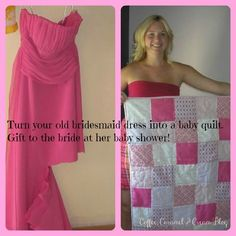 Turn your old bridesmaid dress into a baby quilt to gift to the bride at her baby shower! Great Idea! I wonder whose dresses I still have? May be too late to give them at their showers but I bet they would still love to get one!